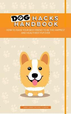 Dog Hacks Handbook: How to Raise Your Best Friend to Be the Happiest and Healthiest Pup Ever  by  Hugo Villabona