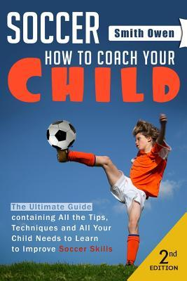 Soccer: Tips, Techniques and Secrets Your Child Needs to Learn to Improve Soccer Skills - How to Coach Your Child!  by  Smith Owen  E