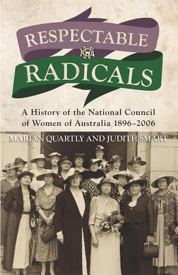 Respectable Radicals: A History of the National Council of Women of Australia 1896-2006  by  Marian Quartly