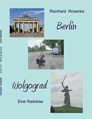 Berlin - Wolgograd: Eine Radreise Reinhard Rosenke
