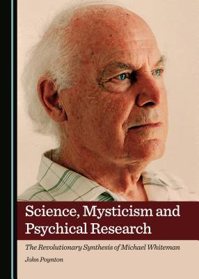 Science, Mysticism and Psychical Research: The Revolutionary Synthesis of Michael Whiteman John Poynton