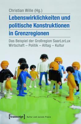 Lebenswirklichkeiten Und Politische Konstruktionen in Grenzregionen: Das Beispiel Der Grossregion Saarlorlux: Wirtschaft - Politik - Alltag - Kultur  by  Christian Wille
