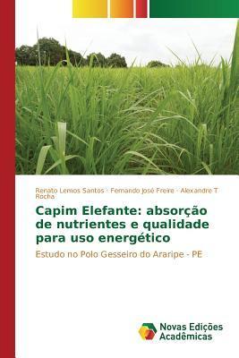 Capim Elefante: Absorcao de Nutrientes E Qualidade Para USO Energetico  by  Rocha Alexandre T