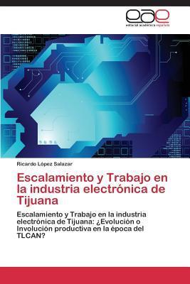 Escalamiento y Trabajo En La Industria Electronica de Tijuana  by  Lopez Salazar Ricardo