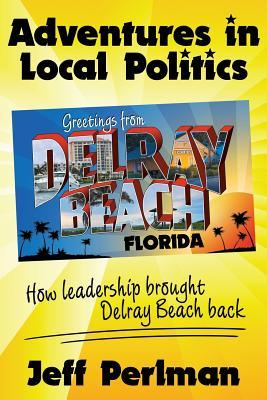 Adventures in Local Politics - How Leadership Brought Delray Beach Back  by  Jeff Perlman