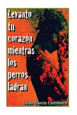 Levanto Tu Corazon Mientras Los Perros Ladran  by  Juan Garcia Castineira