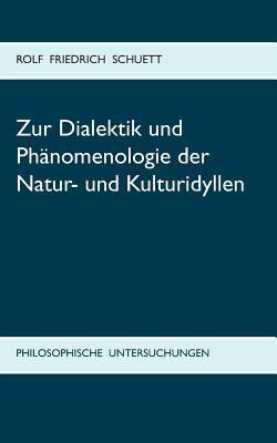 Zur Dialektik und Phänomenologie der Natur- und Kulturidyllen: Philosophische Untersuchungen zu Arkadia statt Utopia Rolf  Friedrich Schuett