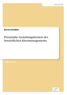 Praxisnahe Gestaltungsformen Des Betrieblichen Ideenmanagements  by  Bernd Schussler