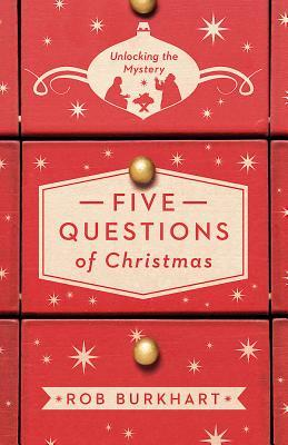 Five Questions of Christmas: Unlocking the Mystery Rob Burkhart