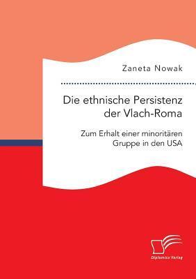 Die Ethnische Persistenz Der Vlach-Roma: Zum Erhalt Einer Minoritaren Gruppe in Den USA  by  Zaneta Nowak