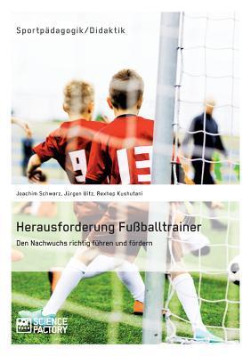 Herausforderung Fussballtrainer. Den Nachwuchs Richtig Fuhren Und Fordern  by  Rexhep Kushutani