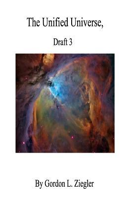 The Unified Universe,: Draft 3  by  Gordon L Ziegler