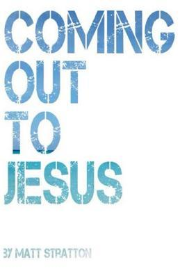 Coming Out to Jesus  by  Matt Stratton