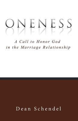 Oneness: A Call to Honor God in the Marriage Relationship  by  Dean Schendel