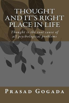 Thought and Its Right Place in Life: Thought Is the Root Cause of All Psychological Problems  by  Prasad Gogada