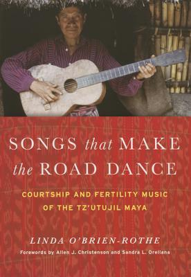 Songs That Make the Road Dance: Courtship and Fertility Music of the Tzutujil Maya Linda OBrien-Rothe