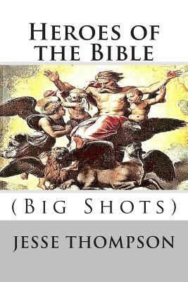 Heroes of the Bible: Big Shots  by  MR Jesse W Thompson