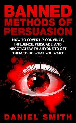 Banned Methods of Persuasion: How to Covertly Convince, Influence, Persuade, and Negotiate with Anyone to Get Them to Do What You Want Daniel Smith