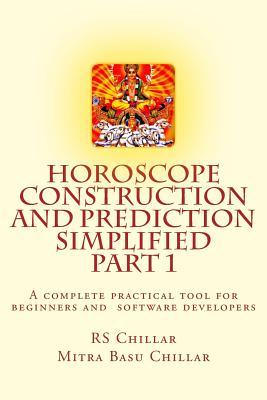 Horoscope Construction and Prediction Simplified: A Complete Practical Tool for Software Developers and Astrologers Part 1 Late Rs Chillar