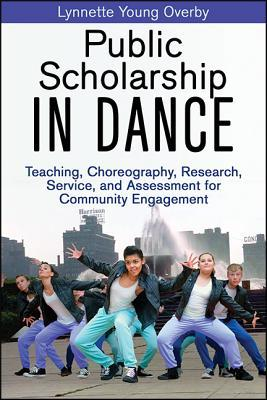 Public Scholarship in Dance: Teaching, Choreography, Research, Service, and Assessment for Community Engagement  by  Lynnette Overby