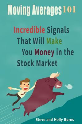 Moving Averages 101: Incredible Signals That Will Make You Money in the Stock Market Steve Burns