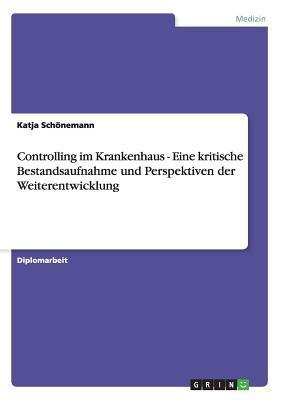 Controlling Im Krankenhaus - Eine Kritische Bestandsaufnahme Und Perspektiven Der Weiterentwicklung Katja Schonemann
