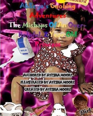 Ahseyas Cooking Adventures: The Mishaps of an Over-Helpful, 2 Year Old Princess Ayesha Moore