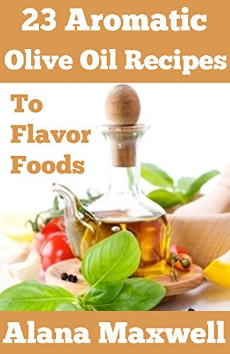23 Aromatic Olive Oil Recipes: To Flavor Foods  by  Alana Maxwell