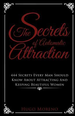 The Secrets of Automatic Attraction: 444 Secrets Every Man Should Know about Keeping and Attracting Beautiful Women MR Hugo Moreno