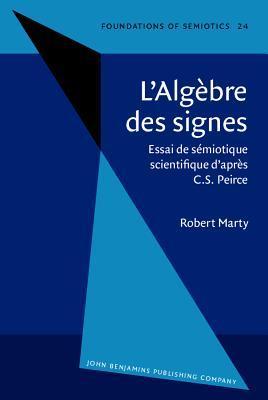 L Algebre Des Signes: Essai de Semiotique Scientifique DApres C.S. Peirce Robert Marty