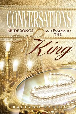 Conversations: Bride Songs and Psalms to the King Raelynn Parkin