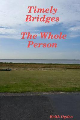Timely Bridges- The Whole Person Keith Ogden