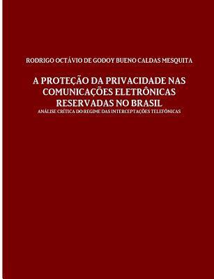 A Protecao Da Privacidade NAS Comunicacoes Eletronicas Reservadas No Brasil  by  de Godoy Bueno Caldas Mesquita Rodrigo Octavio