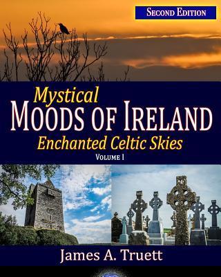 Mystical Moods of Ireland: Enchanted Celtic Skies, Vol. I: Second Edition  by  James a Truett
