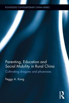 Parenting, Education, and Social Mobility in Rural China: Cultivating Dragons and Phoenixes Peggy A Kong