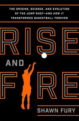 Rise and Fire: The Origins, Science, and Evolution of the Jump Shot --- and How It Transformed Basketball Forever  by  Shawn Fury