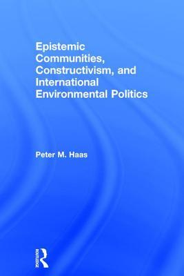 Epistemic Communities, Constructivism, and International Environmental Politics Peter Haas