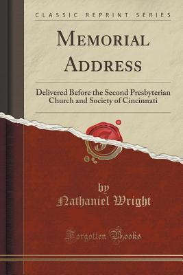 Memorial Address: Delivered Before the Second Presbyterian Church and Society of Cincinnati Nathaniel Wright