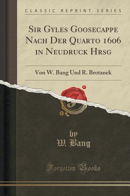 Sir Gyles Goosecappe Nach Der Quarto 1606 in Neudruck Hrsg: Von W. Bang Und R. Brotanek W Bang