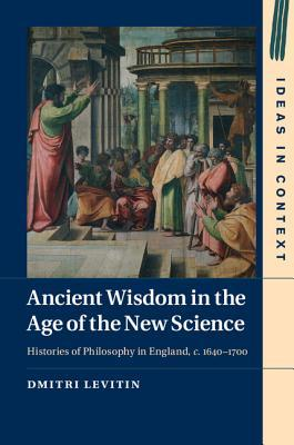 Ancient Wisdom in the Age of the New Science: Histories of Philosophy in England, C. 1640-1700  by  Dmitri Levitin