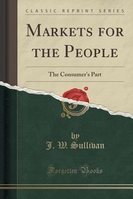 Markets for the People: The Consumers Part  by  J W Sullivan