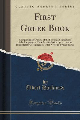 First Greek Book: Comprising an Outline of the Forms and Inflections of the Language, a Complete Analytical Syntax, and an Introductory Greek Reader, with Notes and Vocabularies  by  Albert Harkness