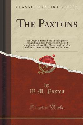 The Paxtons: Their Origin in Scotland, and Their Migrations Through England and Ireland, to the Colony of Pennsylvania, Whence They Moved South and West, and Found Homes in Many States and Territories  by  W M Paxton