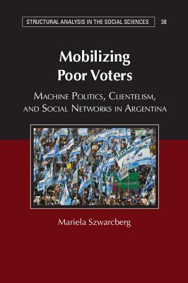 Mobilizing Poor Voters: Machine Politics, Clientelism, and Social Networks in Argentina  by  Mariela Szwarcberg