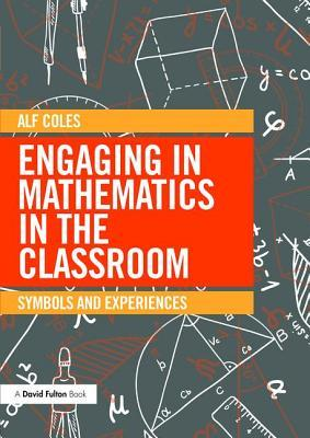 Engaging in Mathematics in the Classroom: Symbols and Experiences  by  Alf Coles