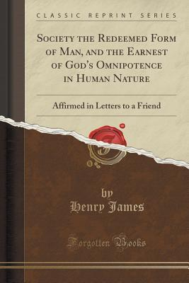 Society the Redeemed Form of Man, and the Earnest of Gods Omnipotence in Human Nature: Affirmed in Letters to a Friend  by  Henry James