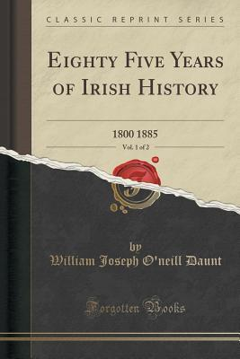 Eighty Five Years of Irish History, Vol. 1 of 2: 1800 1885 William Joseph ONeill Daunt