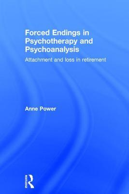 Forced Endings in Psychotherapy and Psychoanalysis: Attachment and Loss in Retirement  by  Anne Power