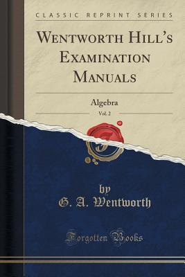 Wentworth Hills Examination Manuals, Vol. 2: Algebra  by  G A Wentworth