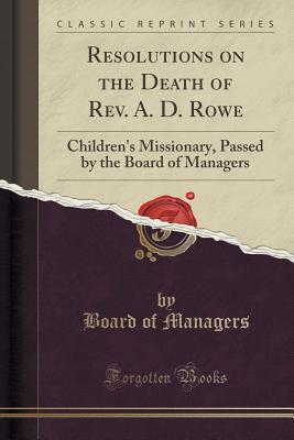 Resolutions on the Death of REV. A. D. Rowe: Childrens Missionary, Passed  by  the Board of Managers by Board of Managers